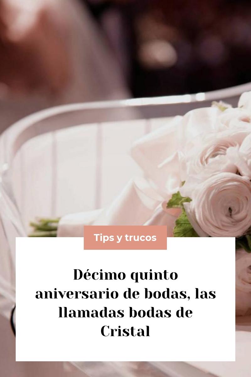 Décimo quinto aniversario de bodas, las llamadas bodas de Cristal