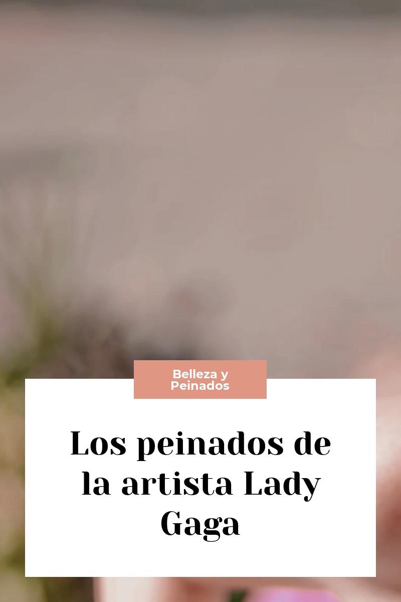 Los peinados de la artista Lady Gaga