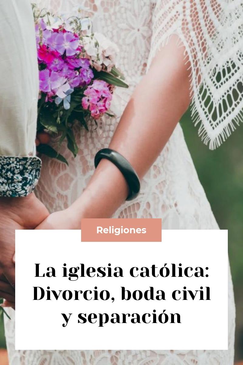 La iglesia católica: Divorcio, boda civil y separación