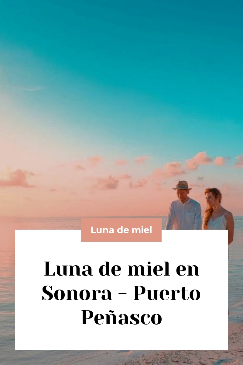 Luna de miel en Sonora – Puerto Peñasco