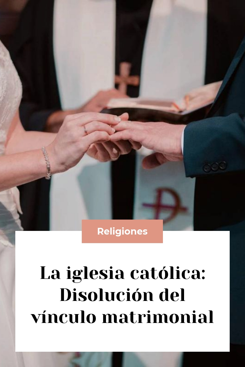La iglesia católica: Disolución del vínculo matrimonial