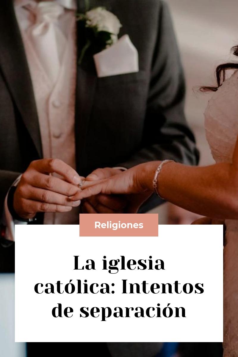 La iglesia católica: Intentos de separación