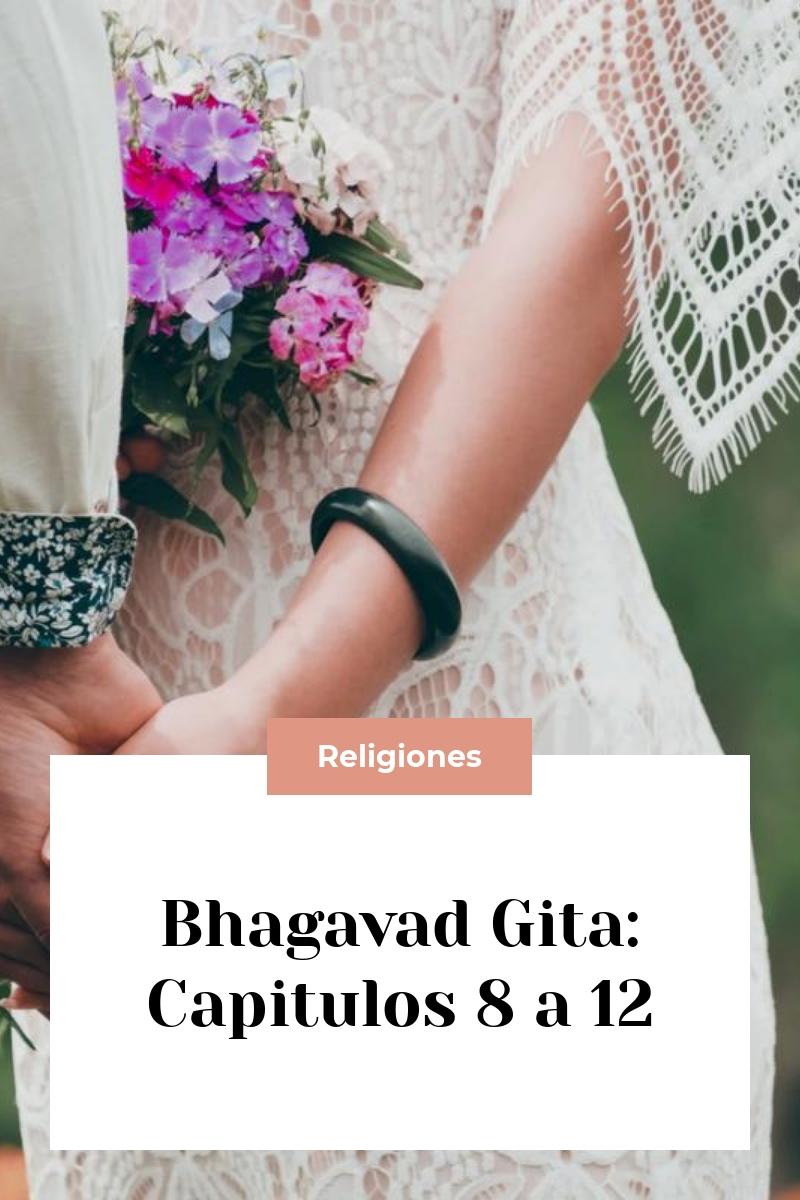 Bhagavad Gita: Capitulos 8 a 12