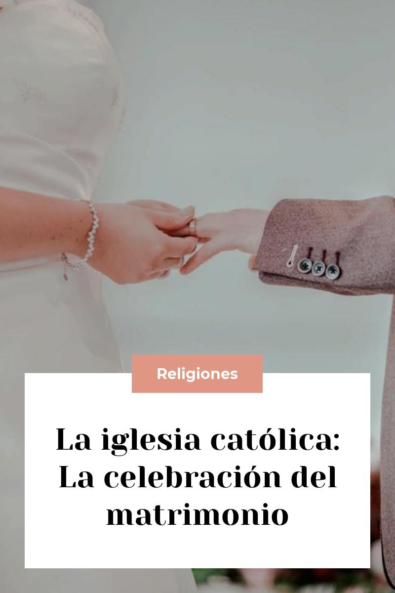 La iglesia católica: La celebración del matrimonio