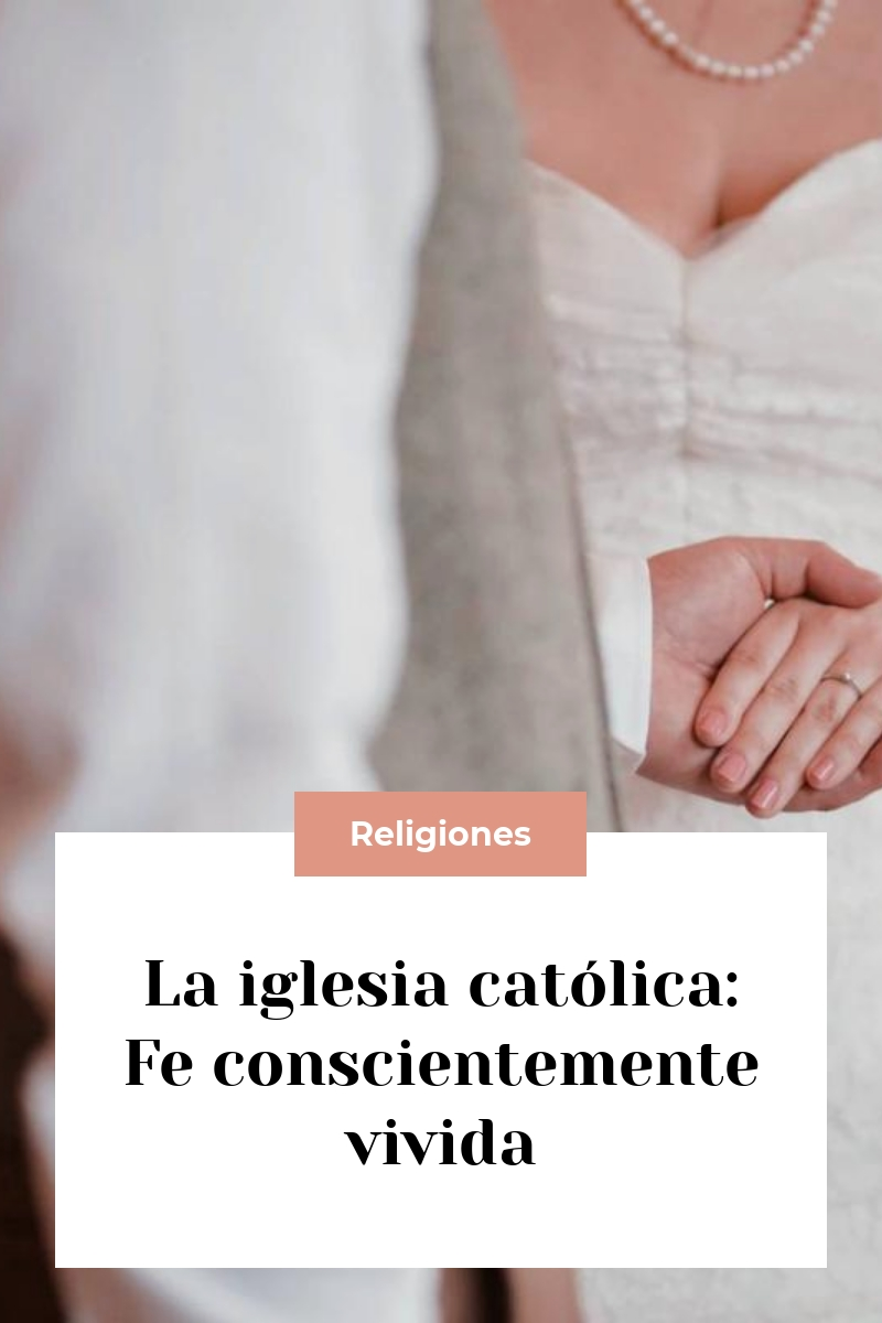 La iglesia católica: Fe conscientemente vivida